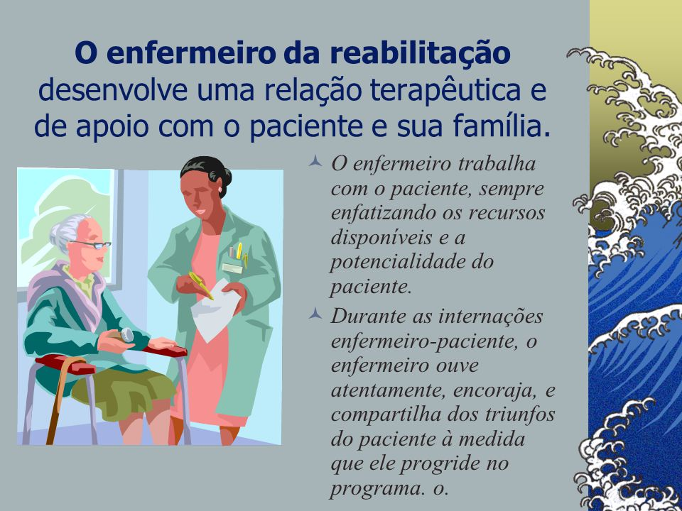 O enfermeiro da reabilitação desenvolve uma relação terapêutica e de apoio com o paciente e sua família.