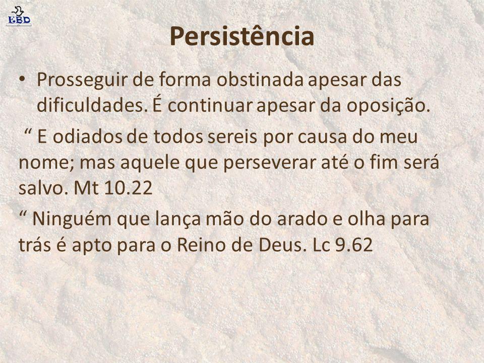 Persistência Prosseguir de forma obstinada apesar das dificuldades. É continuar apesar da oposição.