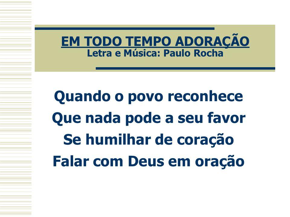 EM TODO TEMPO ADORAÇÃO Letra e Música: Paulo Rocha
