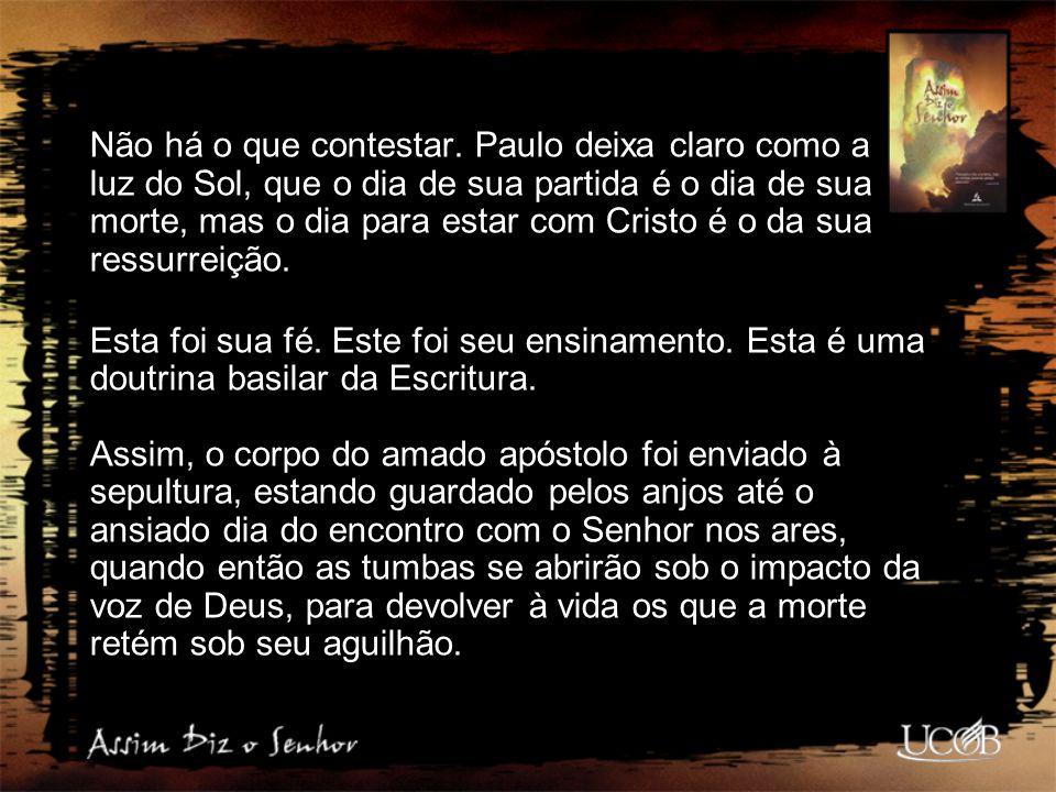 Não há o que contestar. Paulo deixa claro como a luz do Sol, que o dia de sua partida é o dia de sua morte, mas o dia para estar com Cristo é o da sua ressurreição.