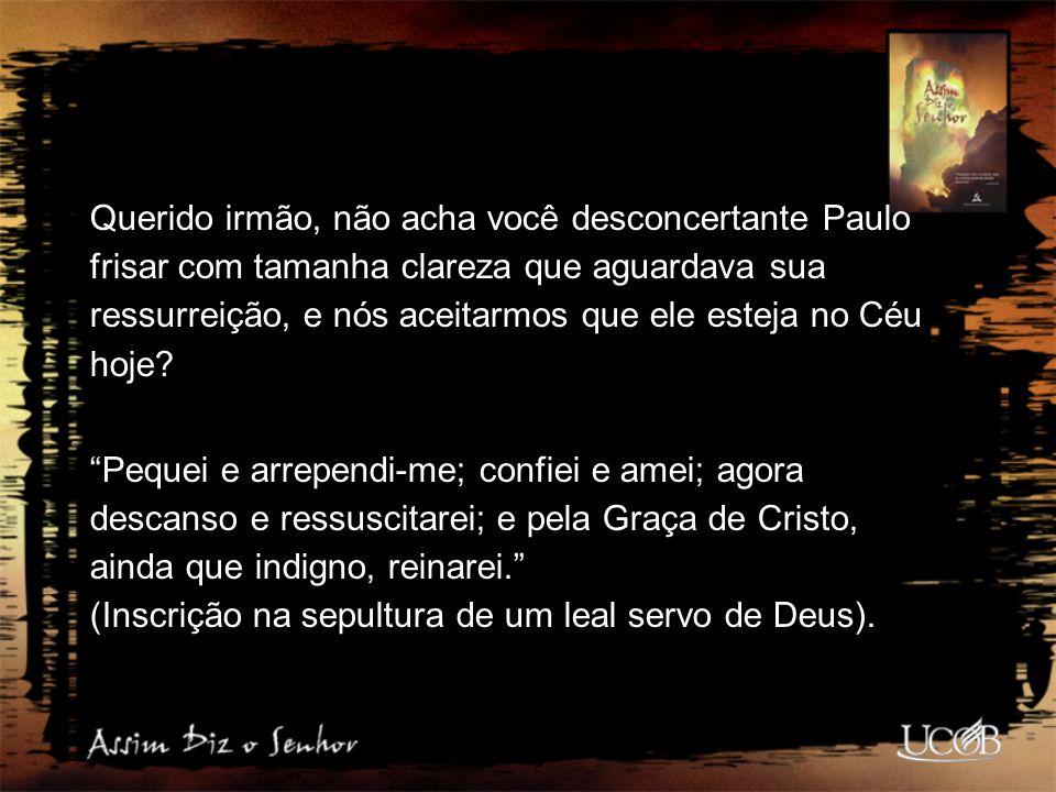 Querido irmão, não acha você desconcertante Paulo frisar com tamanha clareza que aguardava sua ressurreição, e nós aceitarmos que ele esteja no Céu hoje
