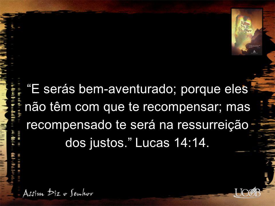 E serás bem-aventurado; porque eles não têm com que te recompensar; mas recompensado te será na ressurreição dos justos. Lucas 14:14.