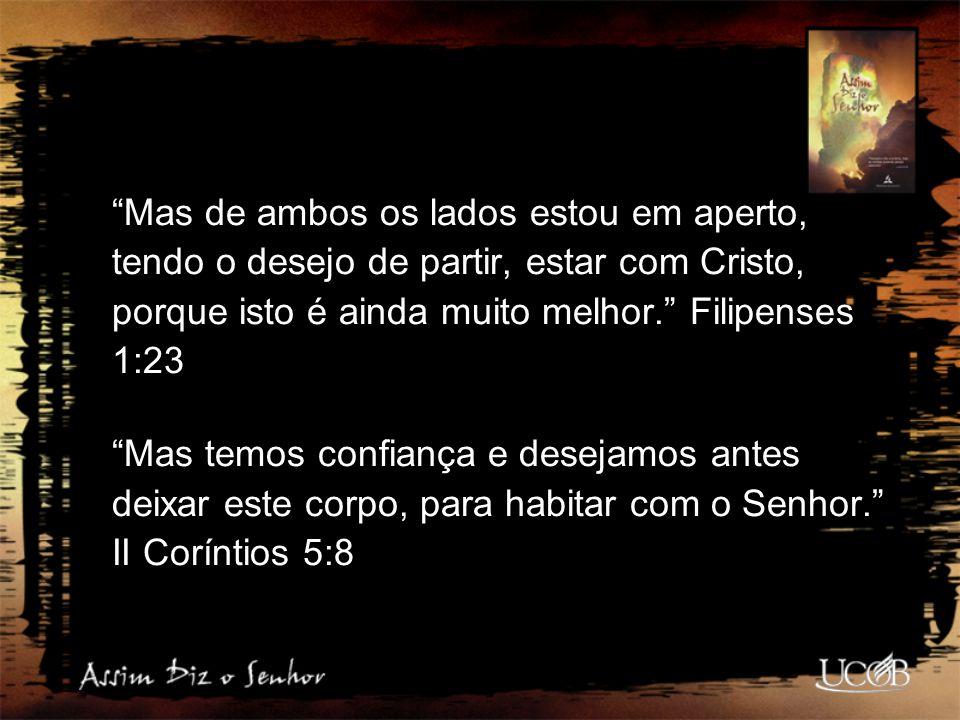 Mas de ambos os lados estou em aperto, tendo o desejo de partir, estar com Cristo, porque isto é ainda muito melhor. Filipenses 1:23