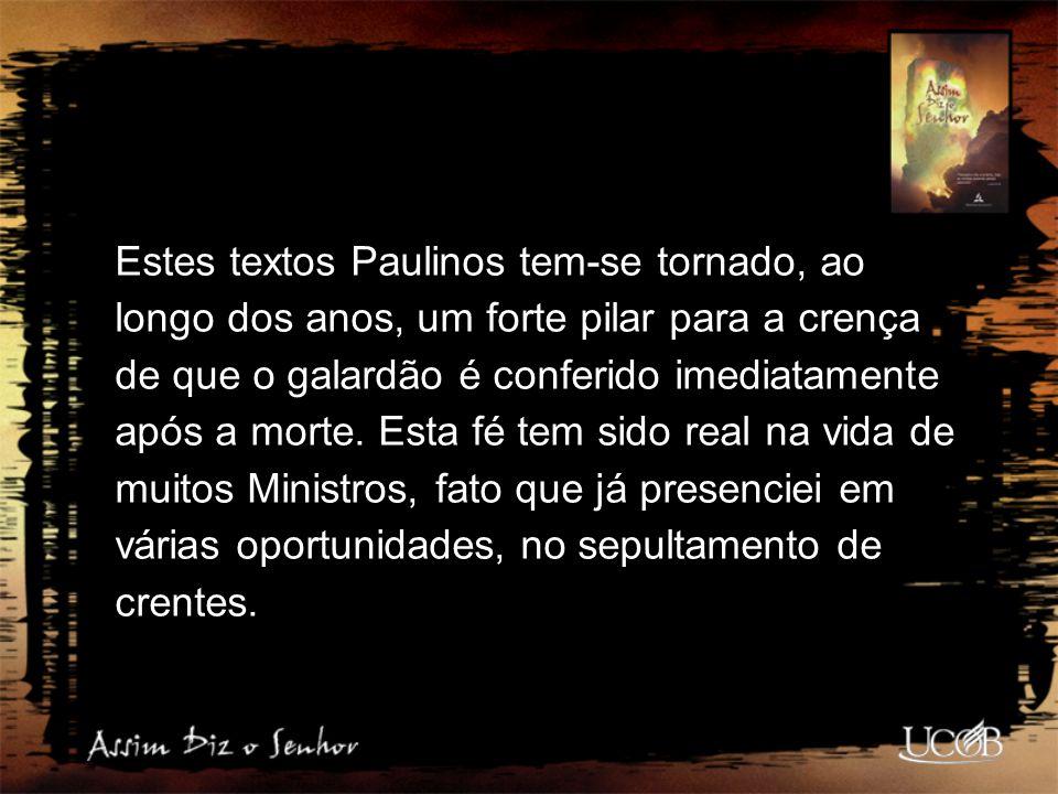 Estes textos Paulinos tem-se tornado, ao longo dos anos, um forte pilar para a crença de que o galardão é conferido imediatamente após a morte.