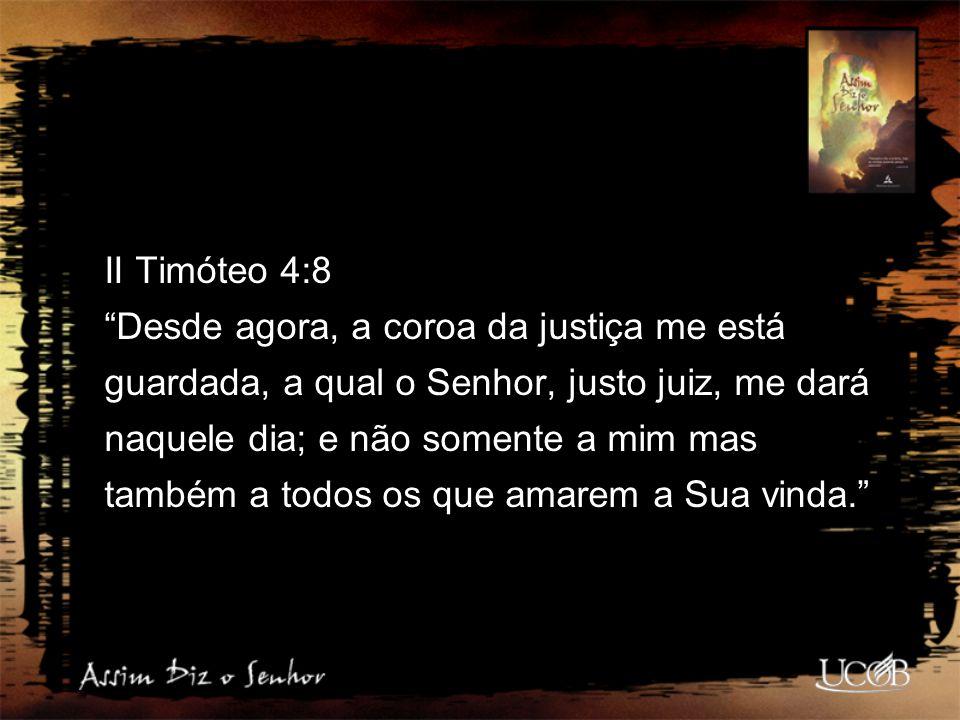 II Timóteo 4:8 Desde agora, a coroa da justiça me está guardada, a qual o Senhor, justo juiz, me dará naquele dia; e não somente a mim mas também a todos os que amarem a Sua vinda.