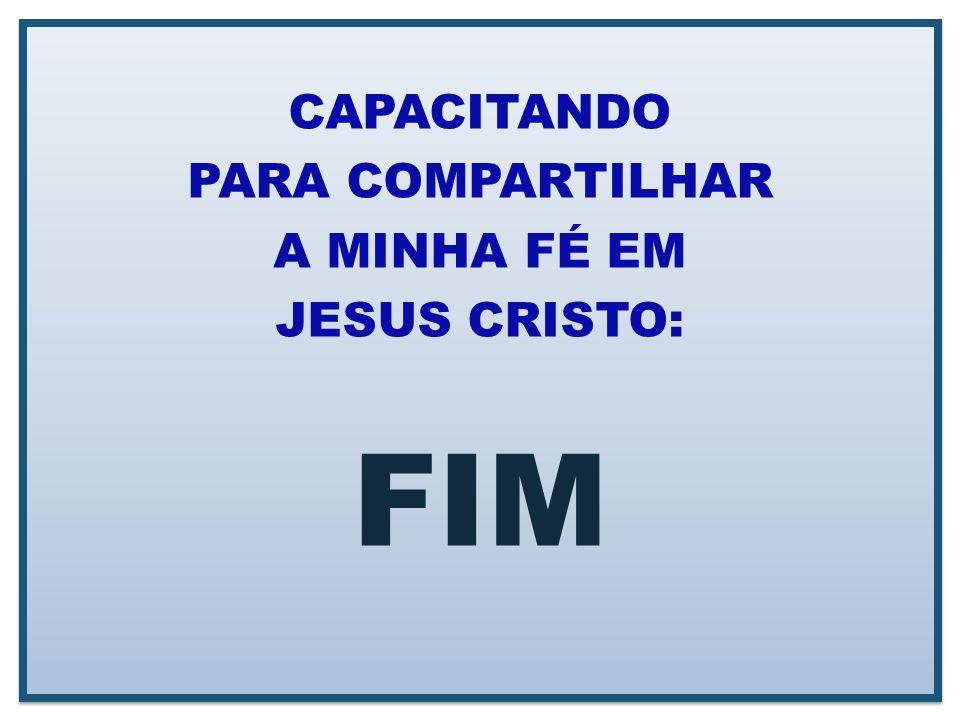 CAPACITANDO PARA COMPARTILHAR A MINHA FÉ EM JESUS CRISTO: FIM