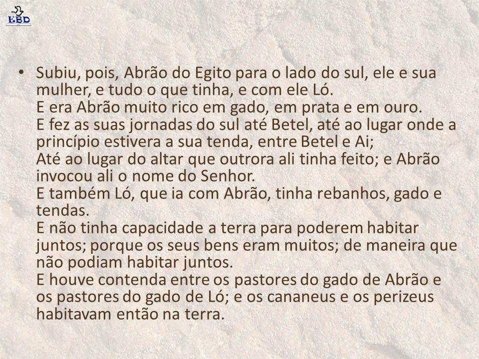 Subiu, pois, Abrão do Egito para o lado do sul, ele e sua mulher, e tudo o que tinha, e com ele Ló.
