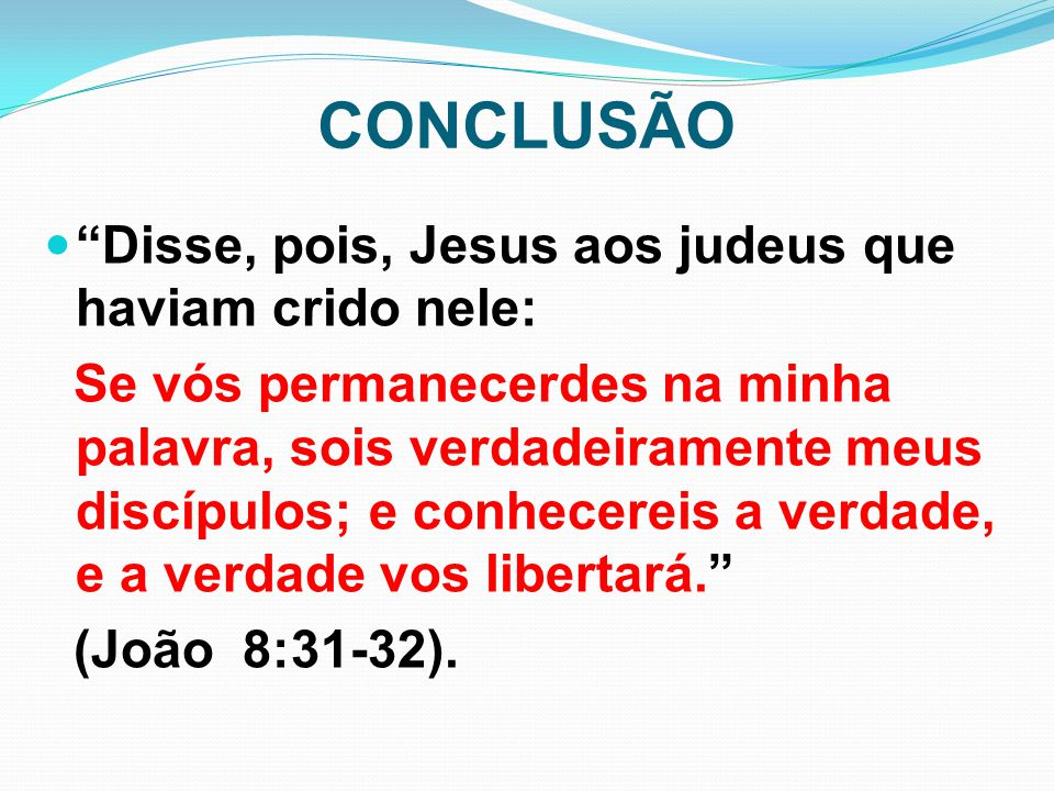 CONCLUSÃO Disse, pois, Jesus aos judeus que haviam crido nele:
