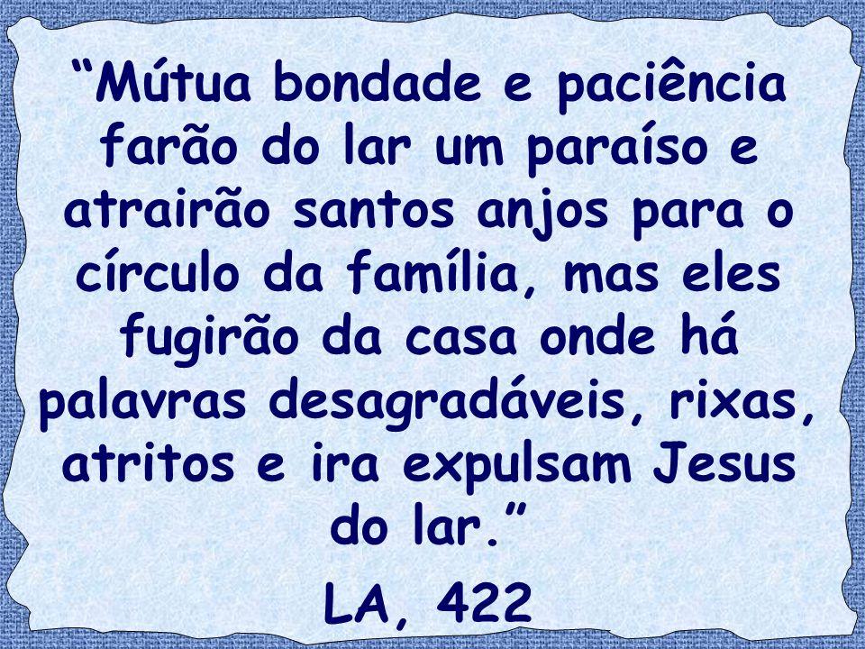 Mútua bondade e paciência farão do lar um paraíso e atrairão santos anjos para o círculo da família, mas eles fugirão da casa onde há palavras desagradáveis, rixas, atritos e ira expulsam Jesus do lar.