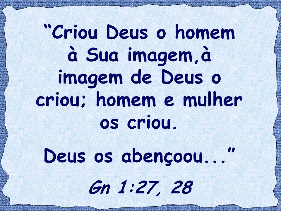 Criou Deus o homem à Sua imagem,à imagem de Deus o criou; homem e mulher os criou.