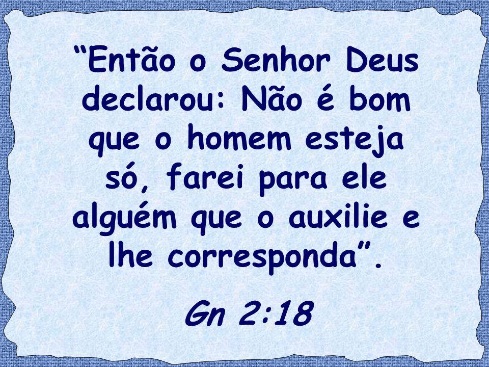 Então o Senhor Deus declarou: Não é bom que o homem esteja só, farei para ele alguém que o auxilie e lhe corresponda .