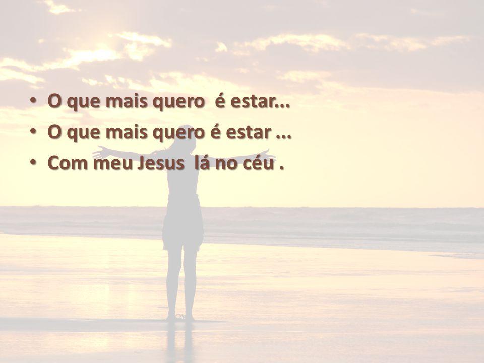 O que mais quero é estar... O que mais quero é estar ... Com meu Jesus lá no céu .