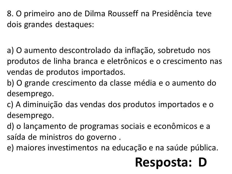 8. O primeiro ano de Dilma Rousseff na Presidência teve dois grandes destaques: a) O aumento descontrolado da inflação, sobretudo nos produtos de linha branca e eletrônicos e o crescimento nas vendas de produtos importados. b) O grande crescimento da classe média e o aumento do desemprego. c) A diminuição das vendas dos produtos importados e o desemprego. d) o lançamento de programas sociais e econômicos e a saída de ministros do governo . e) maiores investimentos na educação e na saúde pública.