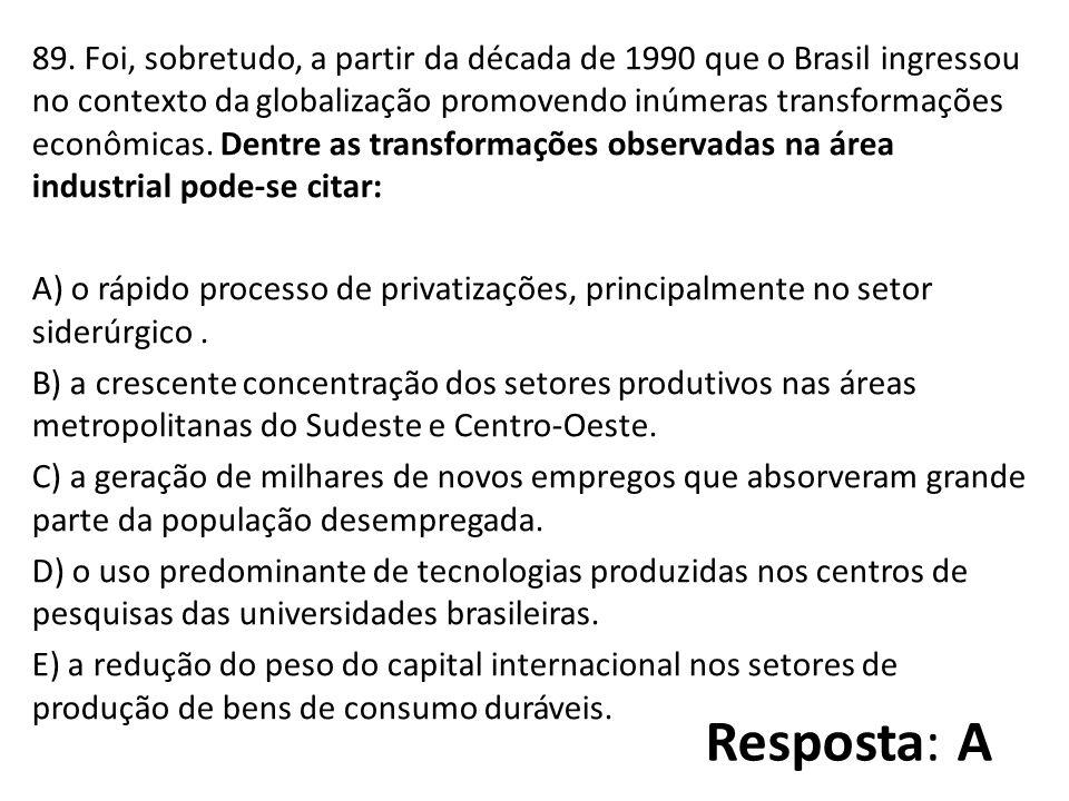 89. Foi, sobretudo, a partir da década de 1990 que o Brasil ingressou no contexto da globalização promovendo inúmeras transformações econômicas. Dentre as transformações observadas na área industrial pode-se citar: A) o rápido processo de privatizações, principalmente no setor siderúrgico . B) a crescente concentração dos setores produtivos nas áreas metropolitanas do Sudeste e Centro-Oeste. C) a geração de milhares de novos empregos que absorveram grande parte da população desempregada. D) o uso predominante de tecnologias produzidas nos centros de pesquisas das universidades brasileiras. E) a redução do peso do capital internacional nos setores de produção de bens de consumo duráveis.