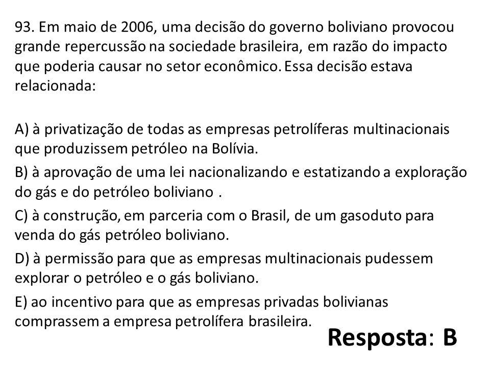 93. Em maio de 2006, uma decisão do governo boliviano provocou grande repercussão na sociedade brasileira, em razão do impacto que poderia causar no setor econômico. Essa decisão estava relacionada: A) à privatização de todas as empresas petrolíferas multinacionais que produzissem petróleo na Bolívia. B) à aprovação de uma lei nacionalizando e estatizando a exploração do gás e do petróleo boliviano . C) à construção, em parceria com o Brasil, de um gasoduto para venda do gás petróleo boliviano. D) à permissão para que as empresas multinacionais pudessem explorar o petróleo e o gás boliviano. E) ao incentivo para que as empresas privadas bolivianas comprassem a empresa petrolífera brasileira.