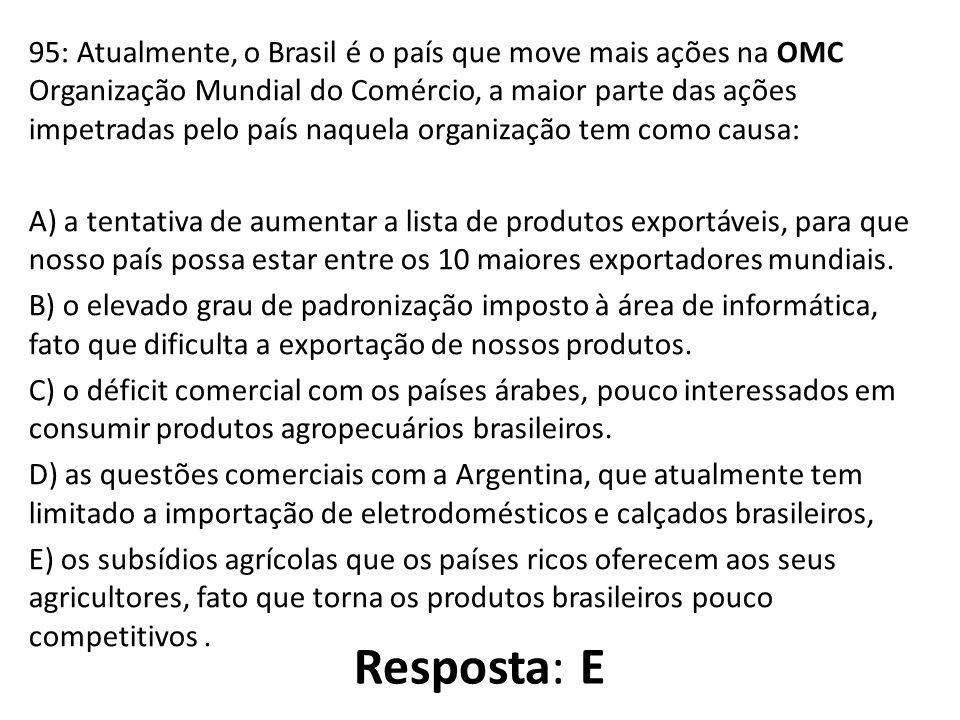 95: Atualmente, o Brasil é o país que move mais ações na OMC Organização Mundial do Comércio, a maior parte das ações impetradas pelo país naquela organização tem como causa: A) a tentativa de aumentar a lista de produtos exportáveis, para que nosso país possa estar entre os 10 maiores exportadores mundiais. B) o elevado grau de padronização imposto à área de informática, fato que dificulta a exportação de nossos produtos. C) o déficit comercial com os países árabes, pouco interessados em consumir produtos agropecuários brasileiros. D) as questões comerciais com a Argentina, que atualmente tem limitado a importação de eletrodomésticos e calçados brasileiros, E) os subsídios agrícolas que os países ricos oferecem aos seus agricultores, fato que torna os produtos brasileiros pouco competitivos .