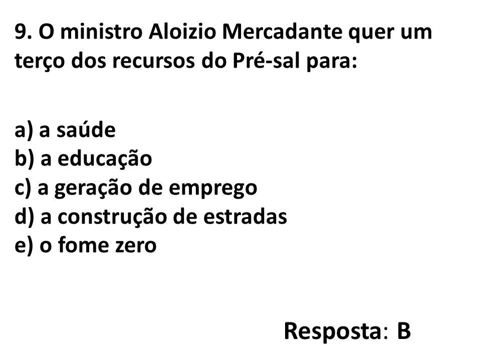 9. O ministro Aloizio Mercadante quer um terço dos recursos do Pré-sal para: a) a saúde b) a educação c) a geração de emprego d) a construção de estradas e) o fome zero