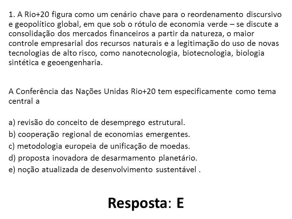 1. A Rio+20 figura como um cenário chave para o reordenamento discursivo e geopolítico global, em que sob o rótulo de economia verde – se discute a consolidação dos mercados financeiros a partir da natureza, o maior controle empresarial dos recursos naturais e a legitimação do uso de novas tecnologias de alto risco, como nanotecnologia, biotecnologia, biologia sintética e geoengenharia. A Conferência das Nações Unidas Rio+20 tem especificamente como tema central a a) revisão do conceito de desemprego estrutural. b) cooperação regional de economias emergentes. c) metodologia europeia de unificação de moedas. d) proposta inovadora de desarmamento planetário. e) noção atualizada de desenvolvimento sustentável .