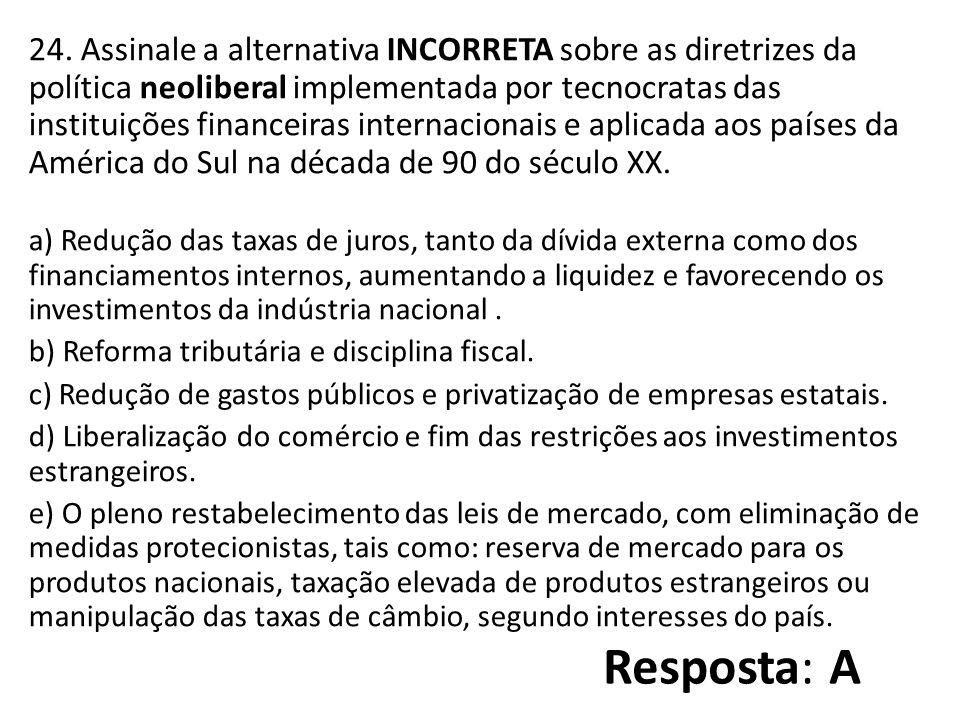 24. Assinale a alternativa INCORRETA sobre as diretrizes da política neoliberal implementada por tecnocratas das instituições financeiras internacionais e aplicada aos países da América do Sul na década de 90 do século XX.