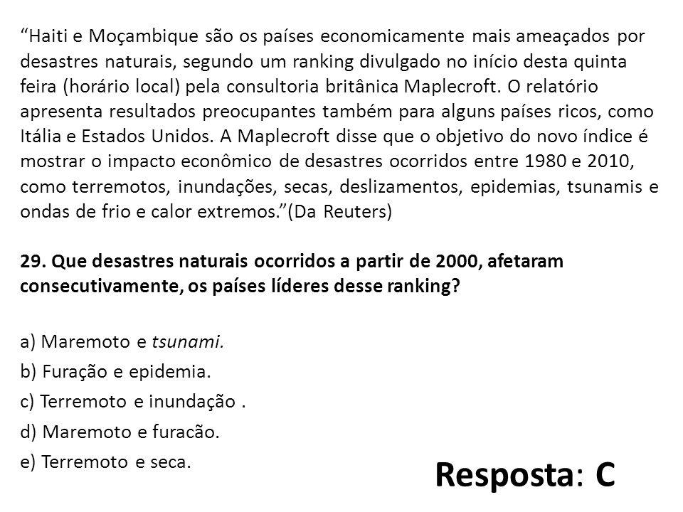 Haiti e Moçambique são os países economicamente mais ameaçados por desastres naturais, segundo um ranking divulgado no início desta quinta feira (horário local) pela consultoria britânica Maplecroft. O relatório apresenta resultados preocupantes também para alguns países ricos, como Itália e Estados Unidos. A Maplecroft disse que o objetivo do novo índice é mostrar o impacto econômico de desastres ocorridos entre 1980 e 2010, como terremotos, inundações, secas, deslizamentos, epidemias, tsunamis e ondas de frio e calor extremos. (Da Reuters) 29. Que desastres naturais ocorridos a partir de 2000, afetaram consecutivamente, os países líderes desse ranking a) Maremoto e tsunami. b) Furação e epidemia. c) Terremoto e inundação . d) Maremoto e furacão. e) Terremoto e seca.