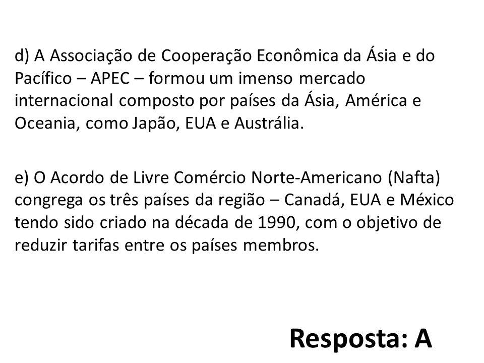 d) A Associação de Cooperação Econômica da Ásia e do Pacífico – APEC – formou um imenso mercado internacional composto por países da Ásia, América e Oceania, como Japão, EUA e Austrália. e) O Acordo de Livre Comércio Norte-Americano (Nafta) congrega os três países da região – Canadá, EUA e México tendo sido criado na década de 1990, com o objetivo de reduzir tarifas entre os países membros.
