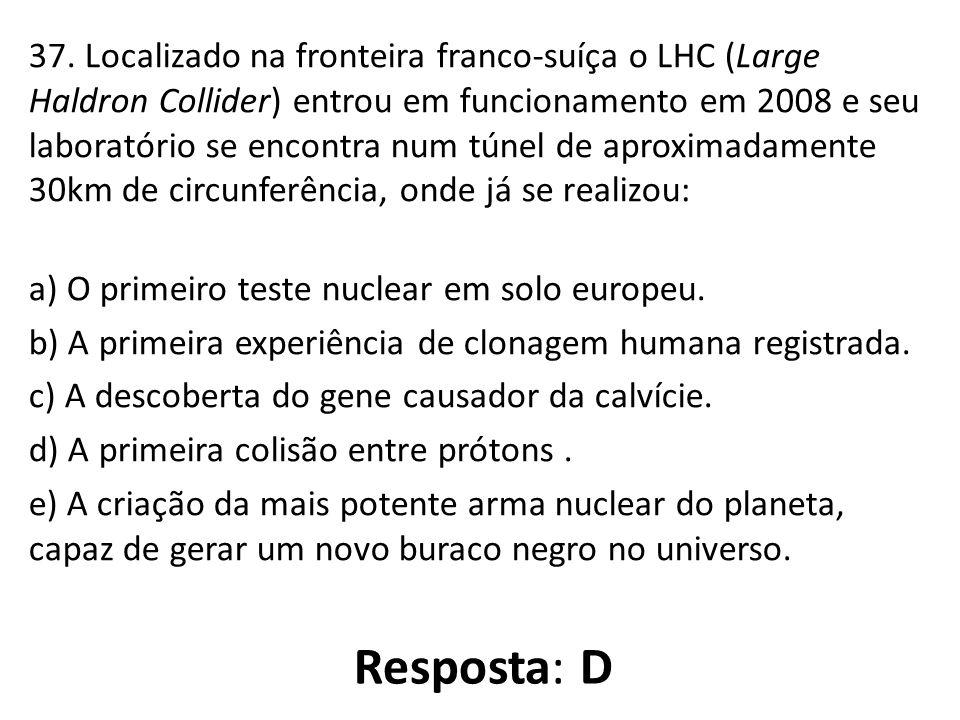 37. Localizado na fronteira franco-suíça o LHC (Large Haldron Collider) entrou em funcionamento em 2008 e seu laboratório se encontra num túnel de aproximadamente 30km de circunferência, onde já se realizou: a) O primeiro teste nuclear em solo europeu. b) A primeira experiência de clonagem humana registrada. c) A descoberta do gene causador da calvície. d) A primeira colisão entre prótons . e) A criação da mais potente arma nuclear do planeta, capaz de gerar um novo buraco negro no universo.