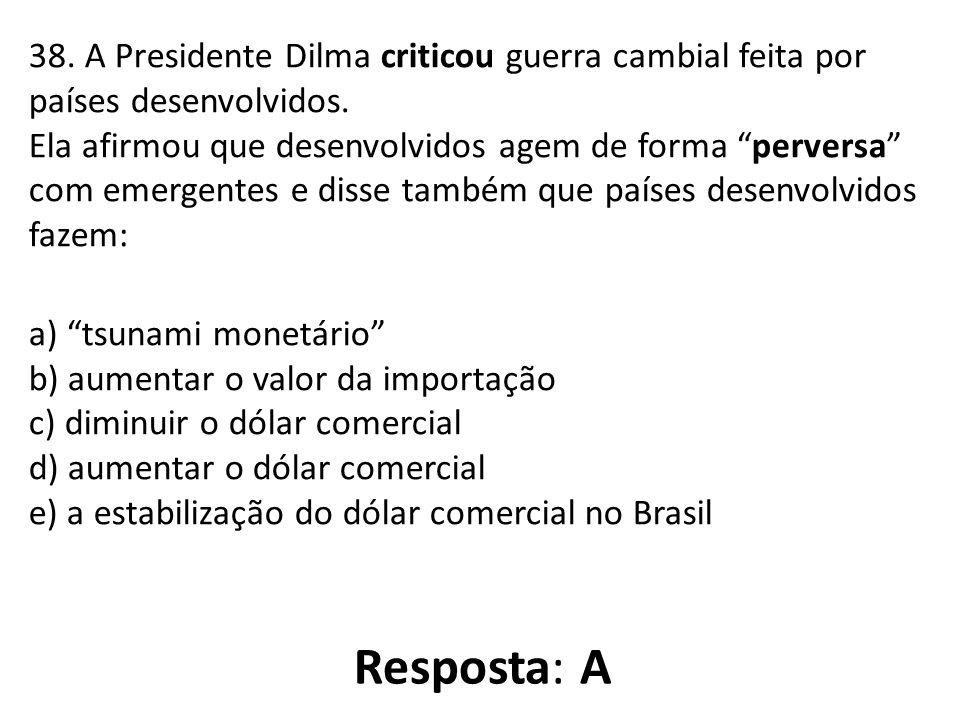 38. A Presidente Dilma criticou guerra cambial feita por países desenvolvidos. Ela afirmou que desenvolvidos agem de forma perversa com emergentes e disse também que países desenvolvidos fazem: a) tsunami monetário b) aumentar o valor da importação c) diminuir o dólar comercial d) aumentar o dólar comercial e) a estabilização do dólar comercial no Brasil