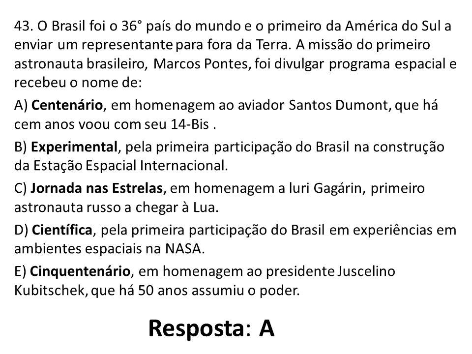 43. O Brasil foi o 36° país do mundo e o primeiro da América do Sul a enviar um representante para fora da Terra. A missão do primeiro astronauta brasileiro, Marcos Pontes, foi divulgar programa espacial e recebeu o nome de: