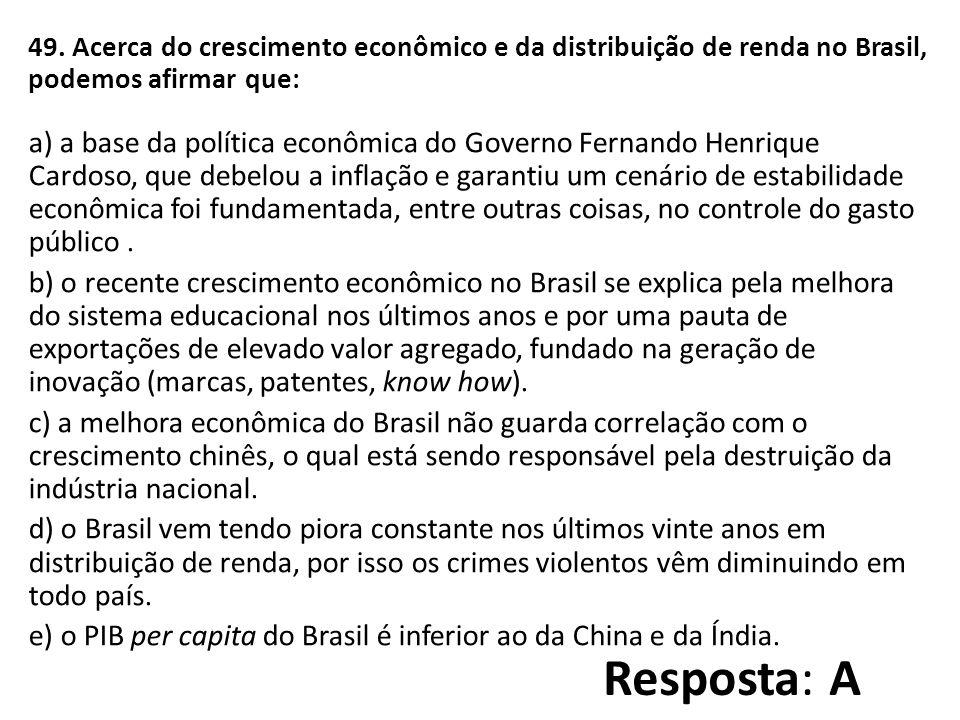 49. Acerca do crescimento econômico e da distribuição de renda no Brasil, podemos afirmar que: a) a base da política econômica do Governo Fernando Henrique Cardoso, que debelou a inflação e garantiu um cenário de estabilidade econômica foi fundamentada, entre outras coisas, no controle do gasto público .