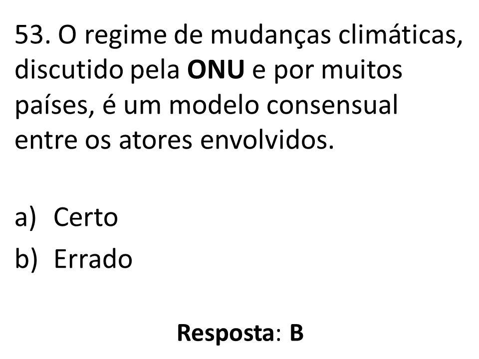 53. O regime de mudanças climáticas, discutido pela ONU e por muitos países, é um modelo consensual entre os atores envolvidos.