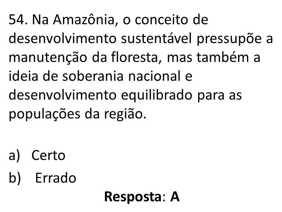 54. Na Amazônia, o conceito de desenvolvimento sustentável pressupõe a manutenção da floresta, mas também a ideia de soberania nacional e desenvolvimento equilibrado para as populações da região.