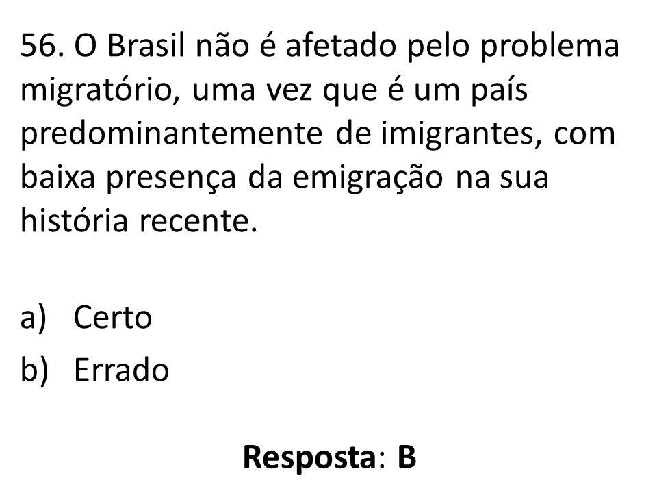 56. O Brasil não é afetado pelo problema migratório, uma vez que é um país predominantemente de imigrantes, com baixa presença da emigração na sua história recente.