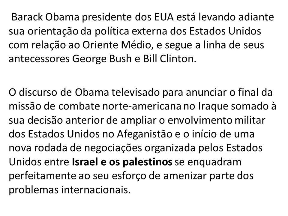 Barack Obama presidente dos EUA está levando adiante sua orientação da política externa dos Estados Unidos com relação ao Oriente Médio, e segue a linha de seus antecessores George Bush e Bill Clinton.