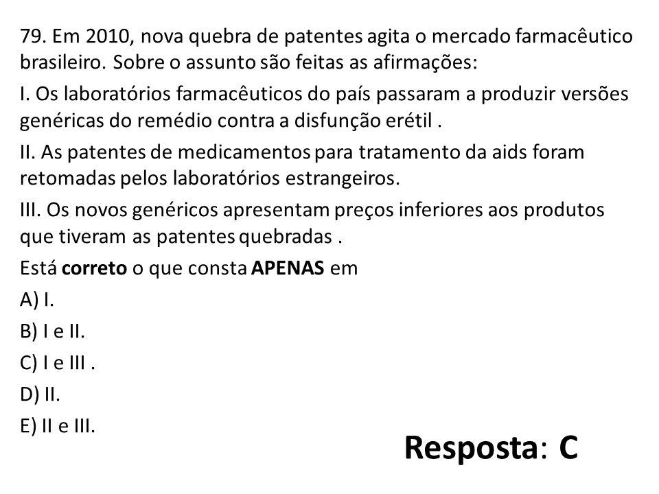 79. Em 2010, nova quebra de patentes agita o mercado farmacêutico brasileiro. Sobre o assunto são feitas as afirmações: I. Os laboratórios farmacêuticos do país passaram a produzir versões genéricas do remédio contra a disfunção erétil . II. As patentes de medicamentos para tratamento da aids foram retomadas pelos laboratórios estrangeiros. III. Os novos genéricos apresentam preços inferiores aos produtos que tiveram as patentes quebradas . Está correto o que consta APENAS em A) I. B) I e II. C) I e III . D) II. E) II e III.