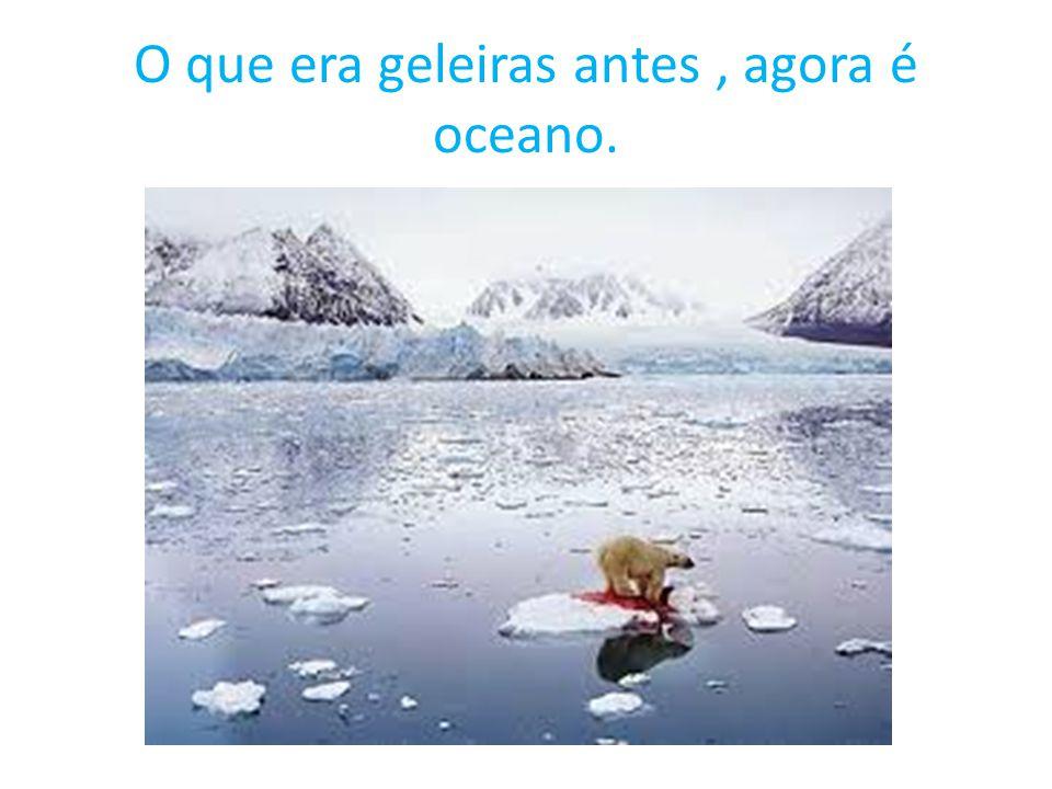 O que era geleiras antes , agora é oceano.