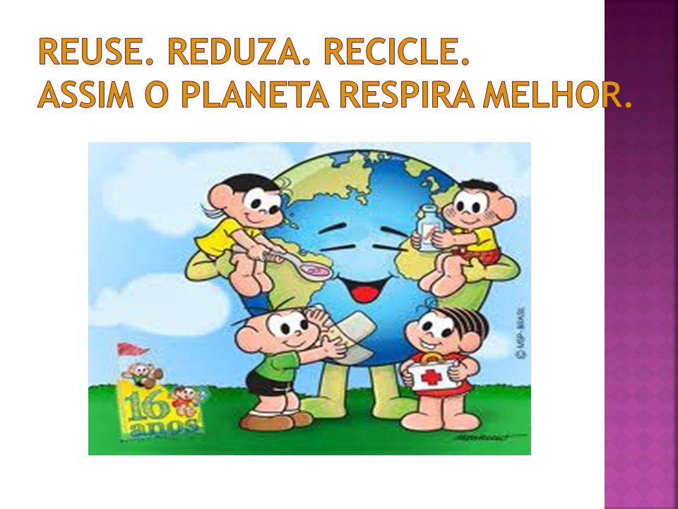 Reuse. Reduza. Recicle. Assim o planeta respira melhor.