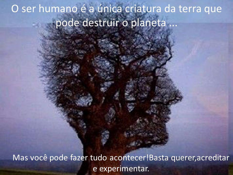 O ser humano é a única criatura da terra que pode destruir o planeta ...