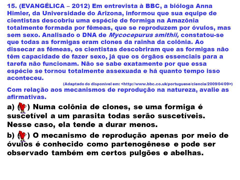 15. (EVANGÉLICA – 2012) Em entrevista à BBC, a bióloga Anna Himler, da Universidade do Arizona, informou que sua equipe de cientistas descobriu uma espécie de formiga na Amazônia totalmente formada por fêmeas, que se reproduzem por óvulos, mas sem sexo. Analisado o DNA de Mycocepurus smithii, constatou-se que todas as formigas eram clones da rainha da colônia. Ao dissecar as fêmeas, os cientistas descobriram que as formigas não têm capacidade de fazer sexo, já que os órgãos essenciais para a tarefa não funcionam. Não se sabe exatamente por que essa espécie se tornou totalmente assexuada e há quanto tempo isso aconteceu.