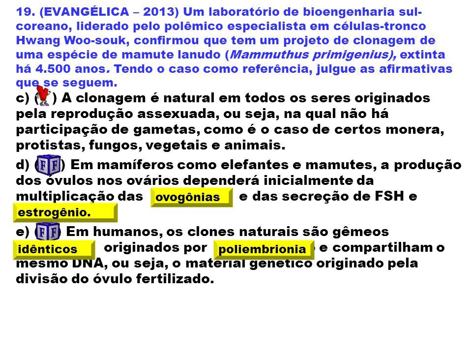 19. (EVANGÉLICA – 2013) Um laboratório de bioengenharia sul-coreano, liderado pelo polêmico especialista em células-tronco Hwang Woo-souk, confirmou que tem um projeto de clonagem de uma espécie de mamute lanudo (Mammuthus primigenius), extinta há 4.500 anos. Tendo o caso como referência, julgue as afirmativas que se seguem.