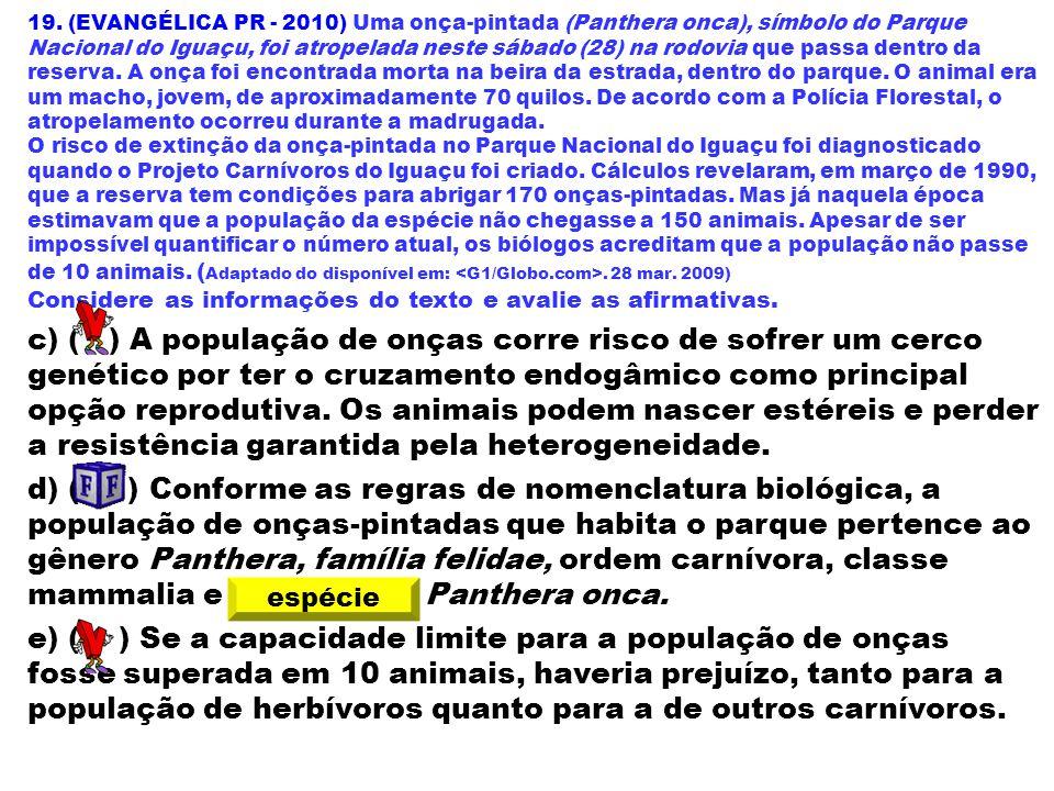 19. (EVANGÉLICA PR - 2010) Uma onça-pintada (Panthera onca), símbolo do Parque Nacional do Iguaçu, foi atropelada neste sábado (28) na rodovia que passa dentro da reserva. A onça foi encontrada morta na beira da estrada, dentro do parque. O animal era um macho, jovem, de aproximadamente 70 quilos. De acordo com a Polícia Florestal, o atropelamento ocorreu durante a madrugada.