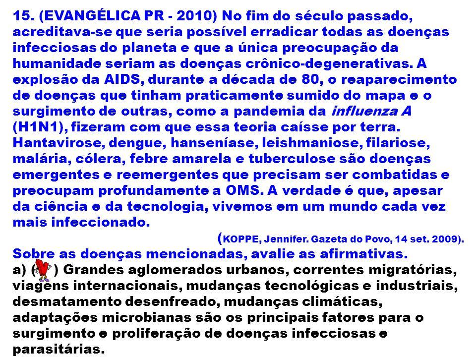 15. (EVANGÉLICA PR - 2010) No fim do século passado, acreditava-se que seria possível erradicar todas as doenças infecciosas do planeta e que a única preocupação da humanidade seriam as doenças crônico-degenerativas. A explosão da AIDS, durante a década de 80, o reaparecimento de doenças que tinham praticamente sumido do mapa e o surgimento de outras, como a pandemia da influenza A (H1N1), fizeram com que essa teoria caísse por terra. Hantavirose, dengue, hanseníase, leishmaniose, filariose, malária, cólera, febre amarela e tuberculose são doenças emergentes e reemergentes que precisam ser combatidas e preocupam profundamente a OMS. A verdade é que, apesar da ciência e da tecnologia, vivemos em um mundo cada vez mais infeccionado.