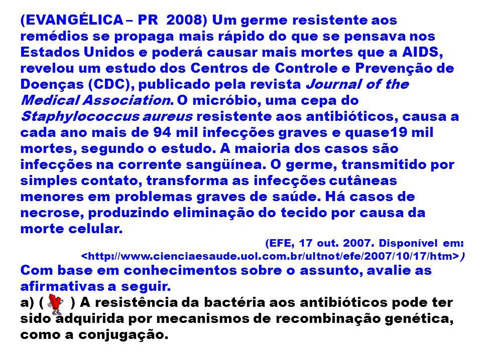 (EVANGÉLICA – PR 2008) Um germe resistente aos remédios se propaga mais rápido do que se pensava nos Estados Unidos e poderá causar mais mortes que a AIDS, revelou um estudo dos Centros de Controle e Prevenção de Doenças (CDC), publicado pela revista Journal of the Medical Association. O micróbio, uma cepa do Staphylococcus aureus resistente aos antibióticos, causa a cada ano mais de 94 mil infecções graves e quase19 mil mortes, segundo o estudo. A maioria dos casos são infecções na corrente sangüínea. O germe, transmitido por simples contato, transforma as infecções cutâneas menores em problemas graves de saúde. Há casos de necrose, produzindo eliminação do tecido por causa da morte celular.