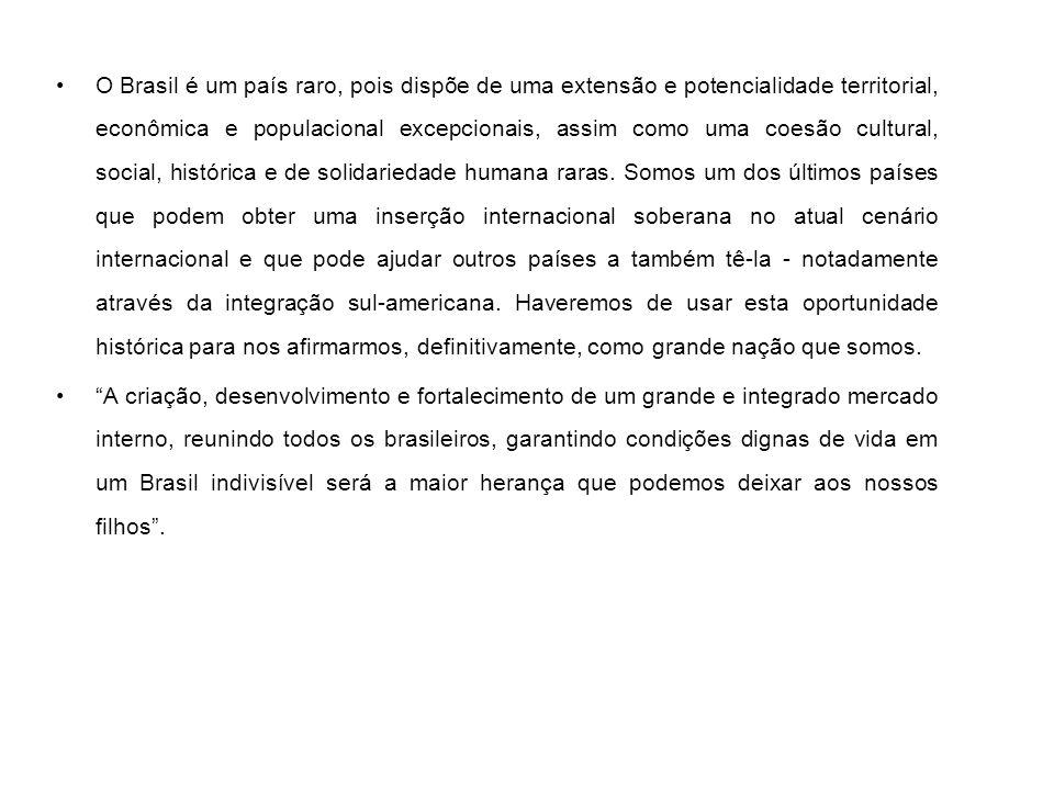 O Brasil é um país raro, pois dispõe de uma extensão e potencialidade territorial, econômica e populacional excepcionais, assim como uma coesão cultural, social, histórica e de solidariedade humana raras. Somos um dos últimos países que podem obter uma inserção internacional soberana no atual cenário internacional e que pode ajudar outros países a também tê-la - notadamente através da integração sul-americana. Haveremos de usar esta oportunidade histórica para nos afirmarmos, definitivamente, como grande nação que somos.