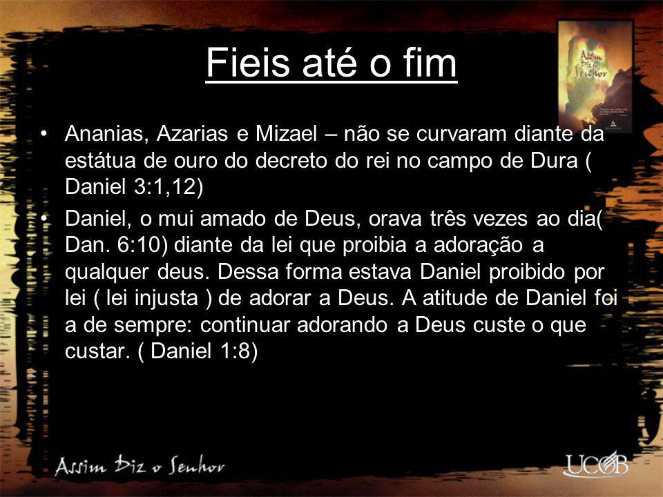 Fieis até o fim Ananias, Azarias e Mizael – não se curvaram diante da estátua de ouro do decreto do rei no campo de Dura ( Daniel 3:1,12)