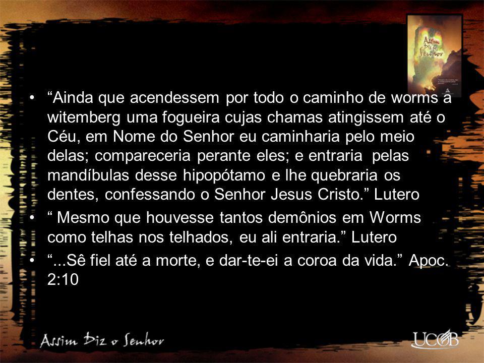 Ainda que acendessem por todo o caminho de worms a witemberg uma fogueira cujas chamas atingissem até o Céu, em Nome do Senhor eu caminharia pelo meio delas; compareceria perante eles; e entraria pelas mandíbulas desse hipopótamo e lhe quebraria os dentes, confessando o Senhor Jesus Cristo. Lutero