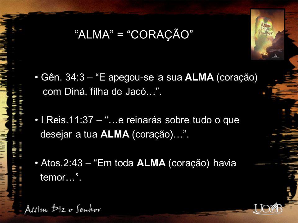 ALMA = CORAÇÃO Gên. 34:3 – E apegou-se a sua ALMA (coração)