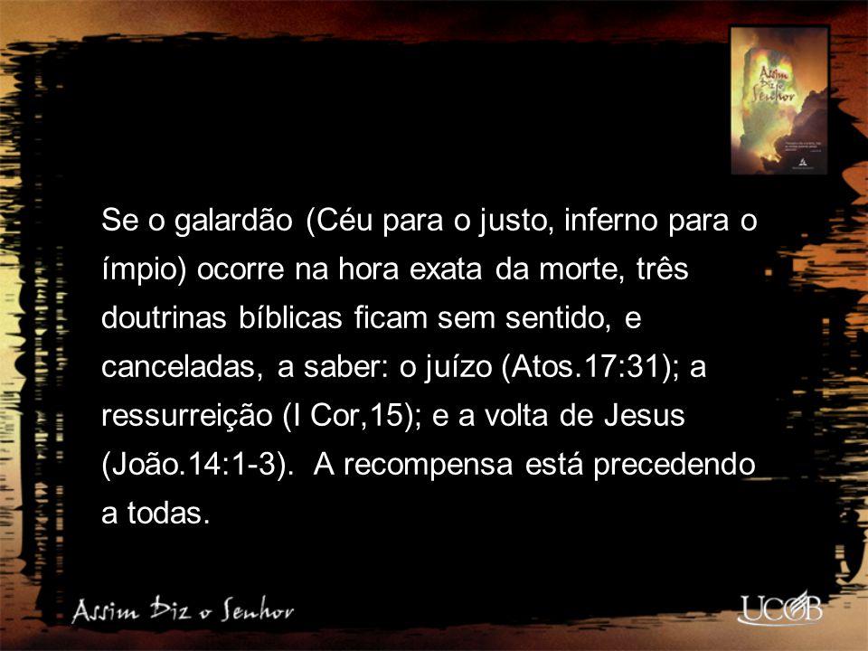Se o galardão (Céu para o justo, inferno para o ímpio) ocorre na hora exata da morte, três doutrinas bíblicas ficam sem sentido, e canceladas, a saber: o juízo (Atos.17:31); a ressurreição (I Cor,15); e a volta de Jesus (João.14:1-3).