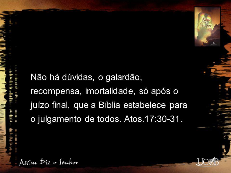 Não há dúvidas, o galardão, recompensa, imortalidade, só após o juízo final, que a Bíblia estabelece para o julgamento de todos.