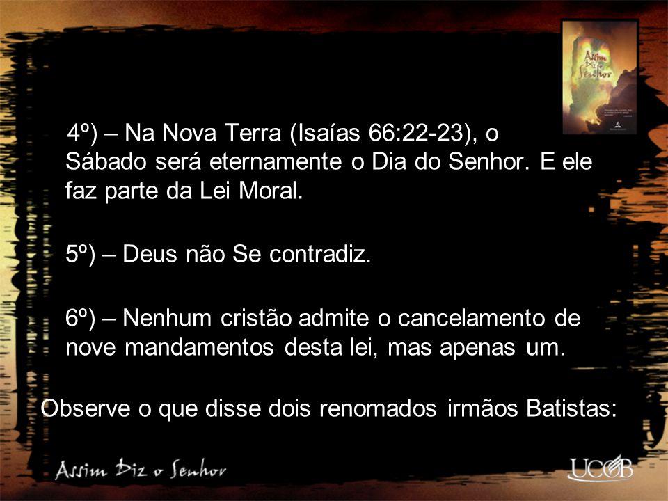 4º) – Na Nova Terra (Isaías 66:22-23), o Sábado será eternamente o Dia do Senhor. E ele faz parte da Lei Moral.