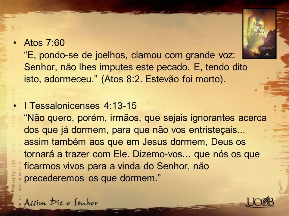 Atos 7:60 E, pondo-se de joelhos, clamou com grande voz: Senhor, não lhes imputes este pecado. E, tendo dito isto, adormeceu. (Atos 8:2. Estevão foi morto).